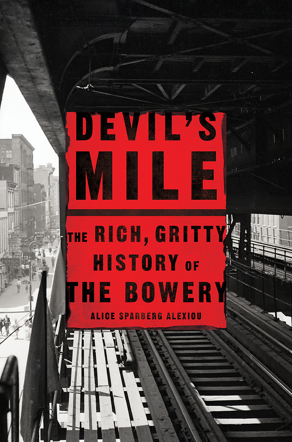 "Alice Sparberg Alexiou, ""Devil's Mile: The Rich, Gritty History of the Bowery"" (St. Martin's Press, 2018)."