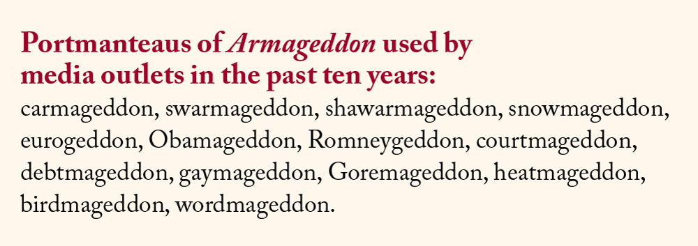 Portmanteaus of Armageddon used by media outlets in the past ten years: carmageddon, swarmageddon, shawarmageddon, snowmageddon, eurogeddon, Obamageddon, Romneygeddon, courtmageddon, debtmageddon, gaymageddon, Goremageddon, heatmageddon, birdmageddon, wordmageddon.