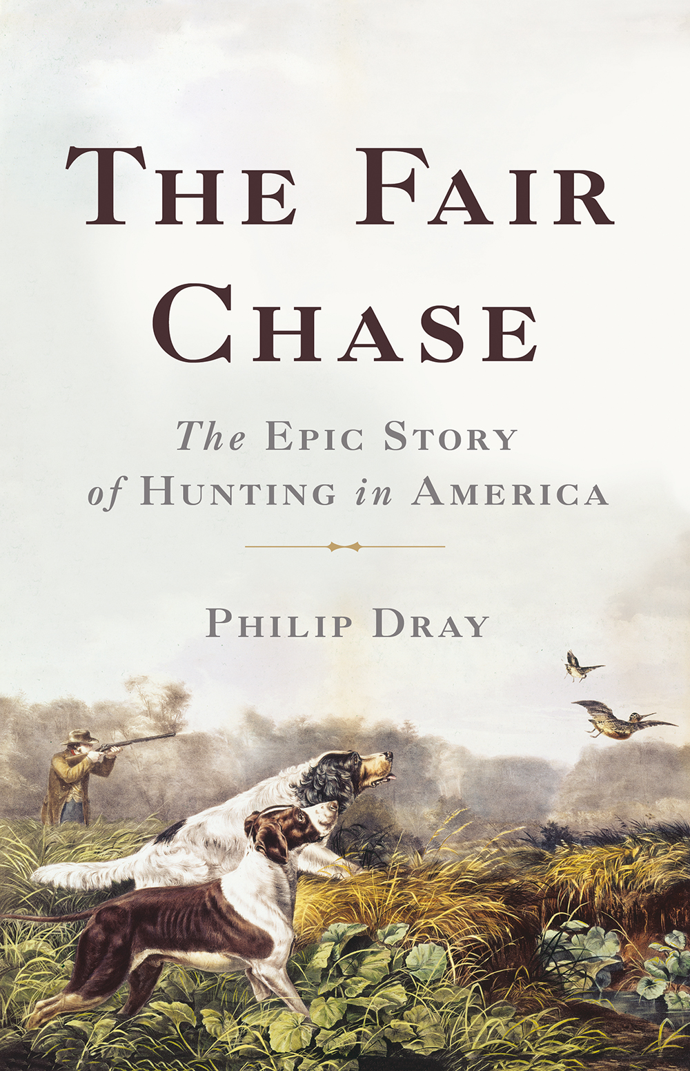 "Philip Dray, ""The Fair Chase: The Epic Story of Hunting in America"" (Basic Books, 2018)."