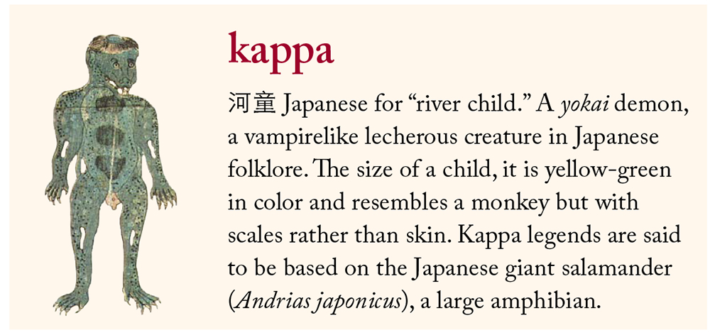 "kappa: 河童 Japanese for ""river child."" A yokai demon, a vampirelike lecherous creature in Japanese folklore. The size of a child, it is yellow-green in color and resembles a monkey but with scales rather than skin. Kappa legends are said to be based on the Japanese giant salamander (Andrias japonicus), a large amphibian."