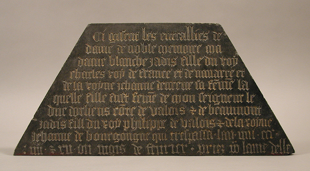 "Tomb plaque, c. 1400. The Metropolitan Museum of Art, The Cloisters Collection, 1925. The inscription reads: ""Here lie the entrails of the lady of noble memory, my lady Blanche, daughter of the late Charles, king of France and of Navarre, and of the queen, Jeanne d'Evreux, his wife. This daughter was the wife of my lord the Duke of Orleans of the house of Valois and of Beaumont, son of the late king Philip of Valois and of the queen Jeanne de Bourgogne, who died in the year one thousand three hundred eighty and twelve, in the month of February. Pray for the lady."""